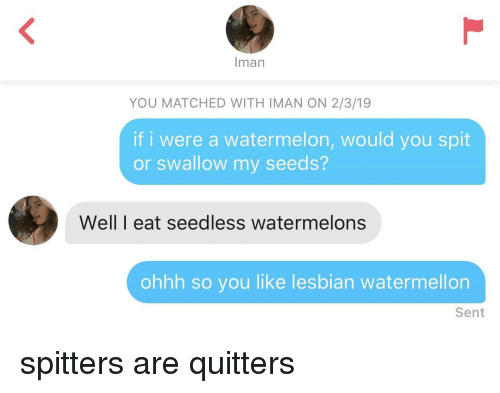watermelons: man  YOU MATCHED WITH IMAN ON 2/3/19  if i were a watermelon, would you spit  or swallow my seeds?  Well I eat seedless watermelons  ohhh so you like lesbian watermellon  Sent spitters are quitters