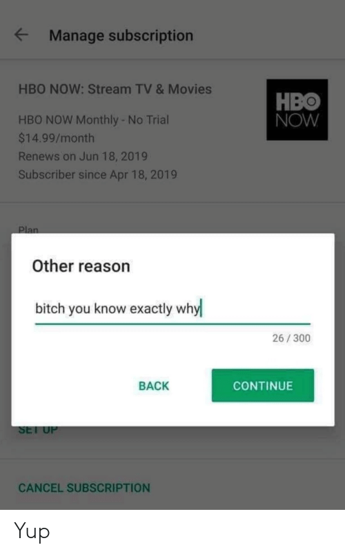 Monthly: Manage subscription  HBO NOW: Stream TV & Movies  HBO  NOW  HBO NOW Monthly - No Trial  $14.99/month  Renews on Jun 18, 2019  Subscriber since Apr 18, 2019  Other reason  bitch you know exactly why  26/300  BACK  CONTINUE  SEl U  CANCEL SUBSCRIPTION Yup