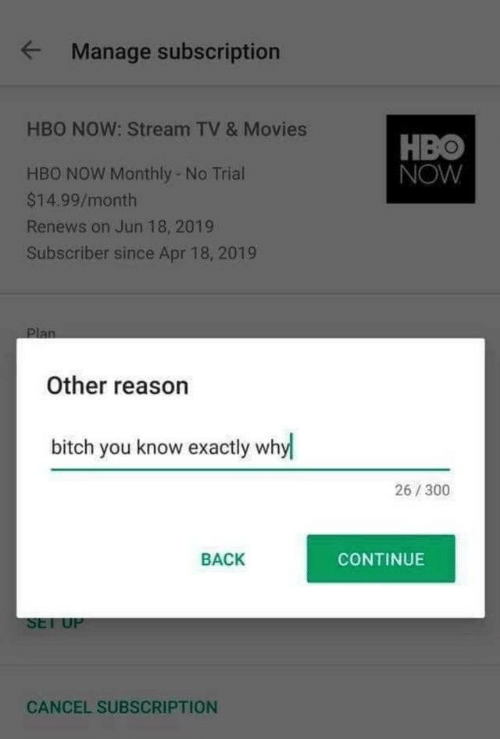 Monthly: Manage subscription  HBO NOW: Stream TV & Movies  HBO  NOW  HBO NOW Monthly- No Trial  $14.99/month  Renews on Jun 18, 2019  Subscriber since Apr 18, 2019  Plan  Other reason  bitch you know exactly whyl  26/300  BACK  CONTINUE  SET UP  CANCEL SUBSCRIPTION