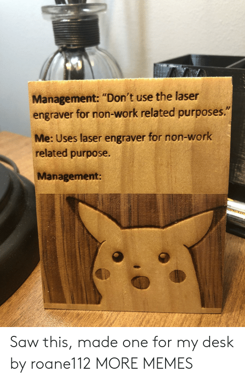 "Dank, Memes, and Saw: Management: ""Don't use the laser  engraver for non-work related purposes.""  Me: Uses laser engraver for non-work  related purpose.  Management: Saw this, made one for my desk by roane112 MORE MEMES"