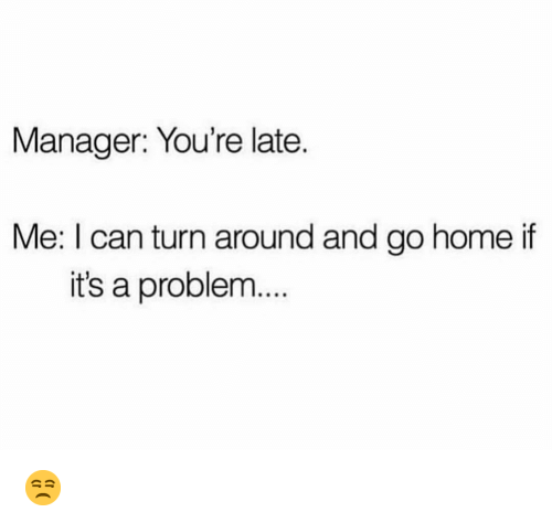 Funny, Home, and Can: Manager: You're late.  Me: I can turn around and go home if  it's a problem... 😒