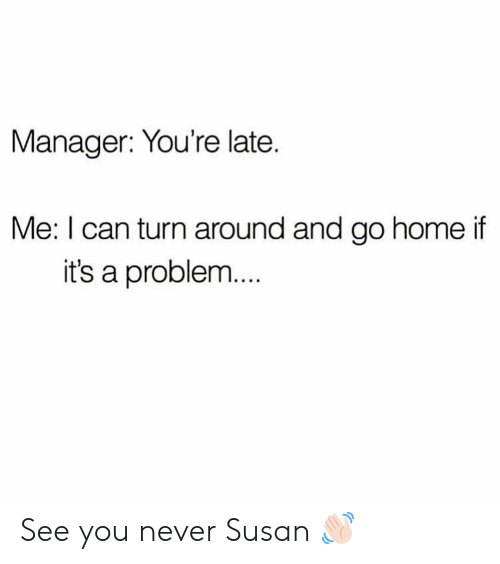 Home, Girl Memes, and Never: Manager: You're late.  Me: I can turn around and go home if  it's a problem  .. See you never Susan 👋🏻