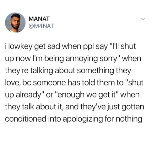"We Get It: MANAT  @M4NAT  i lowkey get sad when ppl say ""I'll shut  up now I'm being annoying sorry"" when  they're talking about something they  love, bc someone has told them to ""shut  up already"" or ""enough we get it"" when  they talk about it, and they've just gotten  conditioned into apologizing for nothing"