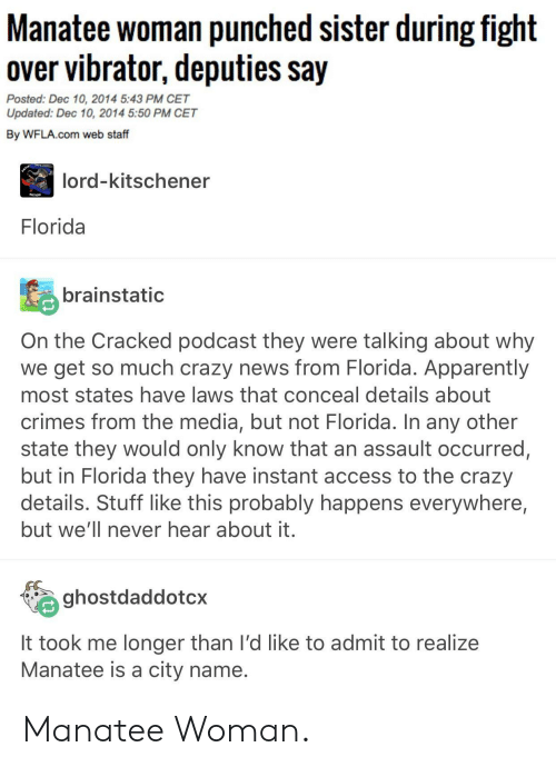 Apparently, Crazy, and News: Manatee woman punched sister during fight  over vibrator, deputies say  Posted: Dec 10, 2014 5:43 PM CET  Updated: Dec 10, 2014 5:50 PM CET  By WFLA.com web staff  lord-kitschener  Florida  brainstatic  On the Cracked podcast they were talking about why  we get so much crazy news from Florida. Apparently  most states have laws that conceal details about  crimes from the media, but not Florida. In any other  state they would only know that an assault occurred,  but in Florida they have instant access to the crazy  details. Stuff like this probably happens everywhere,  but we'll never hear about it  ghostdaddotcx  it took me longer than I'd like to admit to realize  Manatee is a city name Manatee Woman.