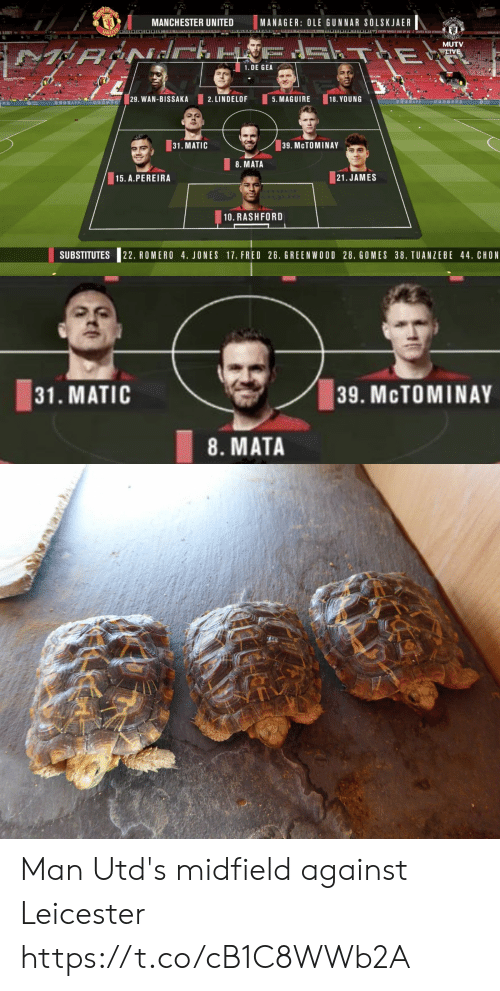 Manchester: MANC  MANCHESTER UNITED  MANAGER: OLE GUNNAR SOLSKJAER  UNILO  OOA Y SINGLE ONE OF US&LOVES ALEX FER  MUTV  T E  LIVE  1. DE GEA  TP COM  29. WAN-BISSAKA  1RAPP  2. LINDELOF  5. MAGUIRE  18. YOUNG  APP  ISRSSTa  31. MATIC  39. MCTOMINAY  8. MATA  15. A.PEREIRA  21.JAMES  10. RASHFORD  SUBSTITUTES  22. ROMERO 4. JONES 17. FRED 26. GREENWOOD 28, GOMES 38. TUANZEBE 44. CHON   31. MATIC  39. MCTOMINAY  8. MATA Man Utd's midfield against Leicester https://t.co/cB1C8WWb2A