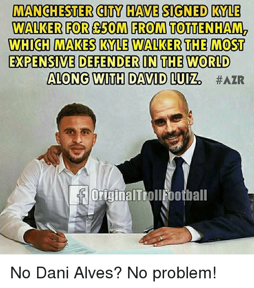 Kylee: MANCHESTER CITY HAVE SIGNED KYLE  WALKER FOR 50M FROM TOTTENHAM2  WHICH MAKES KYLE WALKER THE MOST  EXPENSIVE DEFENDER IN THE WORLD  ALONG WITH DAVID LUIZ  OriginalTrollfootball No Dani Alves? No problem!