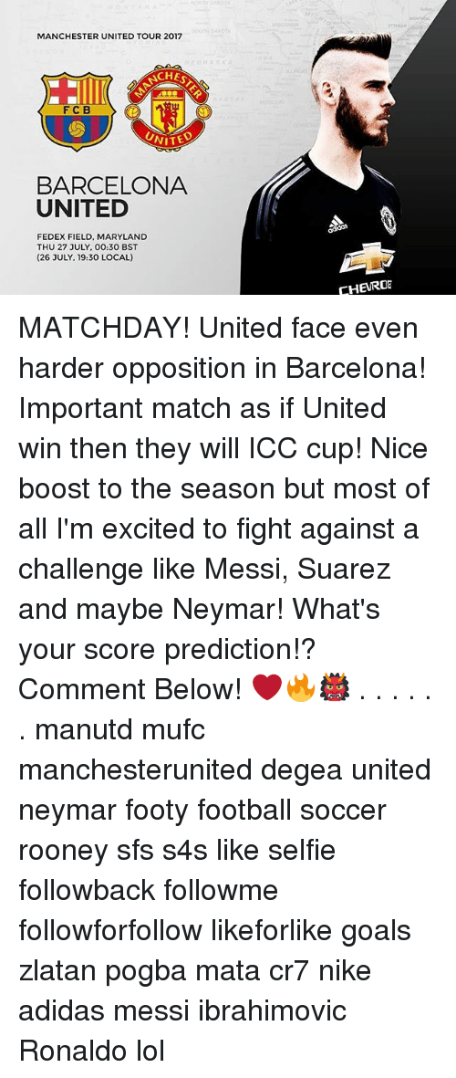 icc: MANCHESTER UNITED TOUR 2017  CHES  FC B  UNITE  BARCELONA  UNITED  FEDEX FIELD, MARYLAND  THU 27 JULY, 00:30 BST  (26 JULY, 19:30 LOCAL)  CHEURO MATCHDAY! United face even harder opposition in Barcelona! Important match as if United win then they will ICC cup! Nice boost to the season but most of all I'm excited to fight against a challenge like Messi, Suarez and maybe Neymar! What's your score prediction!? Comment Below! ❤️🔥👹 . . . . . . manutd mufc manchesterunited degea united neymar footy football soccer rooney sfs s4s like selfie followback followme followforfollow likeforlike goals zlatan pogba mata cr7 nike adidas messi ibrahimovic Ronaldo lol