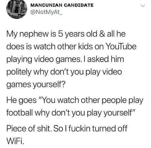 """Play Yourself: MANCUNIAN CANDIDATE  @NotMyAt  My nephew is 5 years old & all he  does is watch other kids on YouTube  playing video games.I asked him  politely why don't you play vided  games yourself?  He goes """"You watch other people play  football why don't you play yourself""""  Piece of shit. So I fuckin turned off  WiFi."""