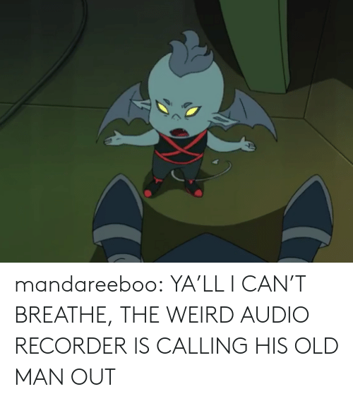 recorder: mandareeboo:  YA'LL I CAN'T BREATHE, THE WEIRD AUDIO RECORDER IS CALLING HIS OLD MAN OUT
