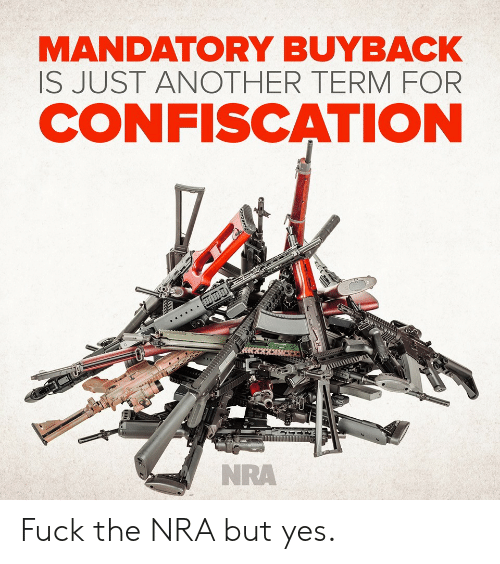 mandatory: MANDATORY BUYBACK  IS JUST ANOTHER TERMFOR  CONFISCATION  NRA Fuck the NRA but yes.