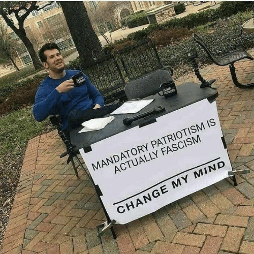 mandatory: MANDATORY PATRIOTISM IS  ACTUALLY FASCISM  CHANGE MY MIND