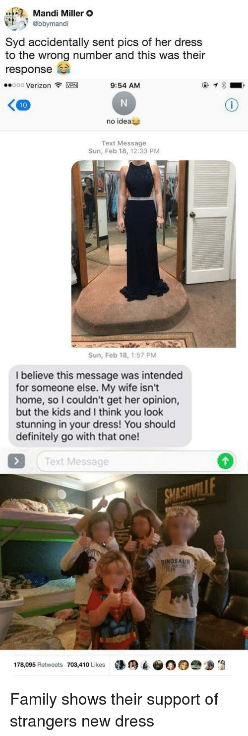Definitely, Dinosaur, and Family: Mandi Miller O  et. @bbyrmandi  Syd accidentally sent pics of her dress  to the wrong number and this was their  response  ·.000 Verizon令MPM  9:54 AM  no idea  Text Message  Sun, Feb 18, 12:33 PM  Sun, Feb 18, 1:57 PM  I believe this message was intended  for someone else. My wife isn't  home, so I couldn't get her opinion,  but the kids and I think you look  stunning in your dress! You should  definitely go with that one!  Text Message  DINOSAUR  19  178,095 Retweets 703,410 Likes墮  6-00e Family shows their support of strangers new dress