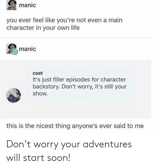 Life, Soon..., and Episodes: manic  you ever feel like you're not even a main  character in your own life  manic  coat  It's just filler episodes for character  backstory. Don't worry, it's still your  show.  this is the nicest thing anyone's ever said to me Don't worry your adventures will start soon!