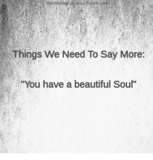 "beautiful soul: Manifesting Success Tumblr.com  Things We Need To Say More:  ""You have a beautiful Soul"""