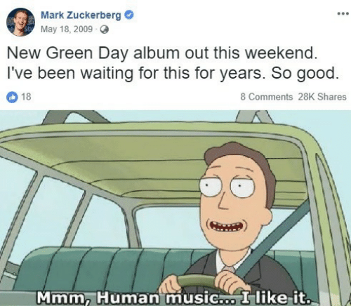 Music, Good, and Green Day: Mank Zuckerberg  May 18, 2009 O  New Green Day album out this weekend  I've been waiting for this for years. So good.  18  8 Comments 28K Shares  Mmm, Human music I like-it