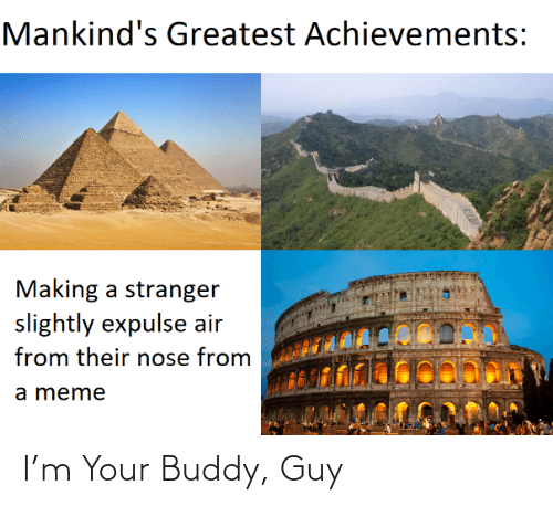 buddy: Mankind's Greatest Achievements:  Making a stranger  slightly expulse air  from their nose from  a meme I'm Your Buddy, Guy