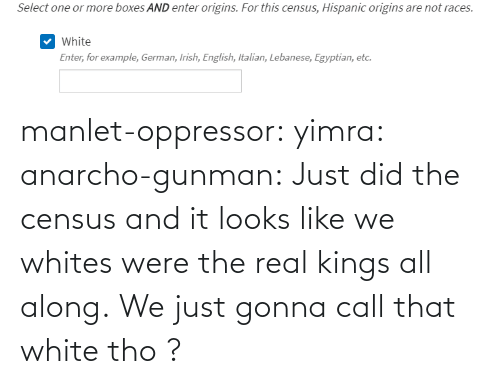 Whites: manlet-oppressor: yimra:   anarcho-gunman:  Just did the census and it looks like we whites were the real kings all along.   We just gonna call that white tho ?