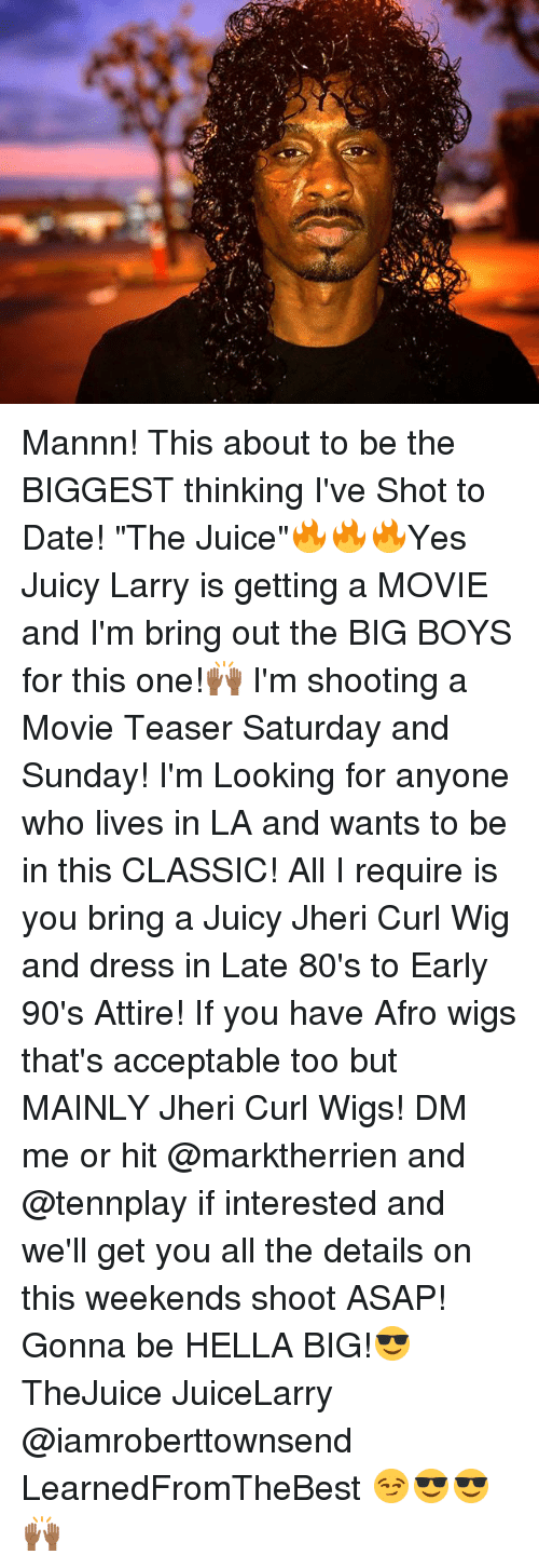"""saturday-and-sunday: Mannn! This about to be the BIGGEST thinking I've Shot to Date! """"The Juice""""🔥🔥🔥Yes Juicy Larry is getting a MOVIE and I'm bring out the BIG BOYS for this one!🙌🏾 I'm shooting a Movie Teaser Saturday and Sunday! I'm Looking for anyone who lives in LA and wants to be in this CLASSIC! All I require is you bring a Juicy Jheri Curl Wig and dress in Late 80's to Early 90's Attire! If you have Afro wigs that's acceptable too but MAINLY Jheri Curl Wigs! DM me or hit @marktherrien and @tennplay if interested and we'll get you all the details on this weekends shoot ASAP! Gonna be HELLA BIG!😎 TheJuice JuiceLarry @iamroberttownsend LearnedFromTheBest 😏😎😎🙌🏾"""