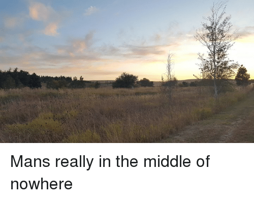 Mans Really In The Middle Of Nowhere Dank Meme On Ballmemescom