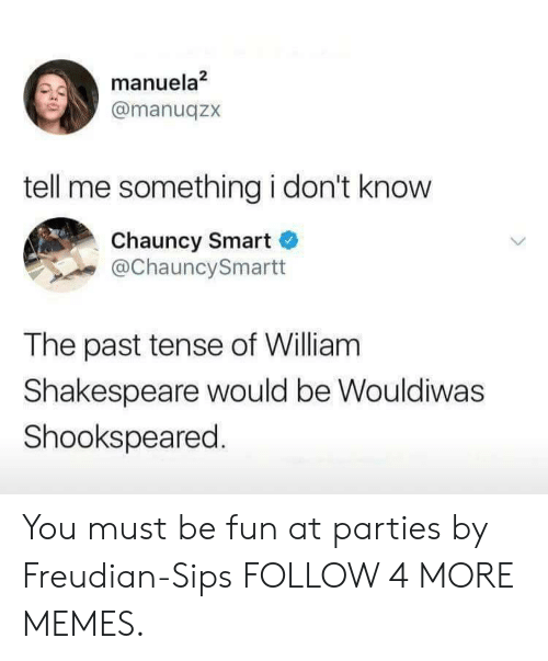 past tense: manuela2  @manuqzx  tell me something i don't know  Chauncy Smart  @ChauncySmartt  The past tense of William  Shakespeare would be Wouldiwas  Shookspeared. You must be fun at parties by Freudian-Sips FOLLOW 4 MORE MEMES.