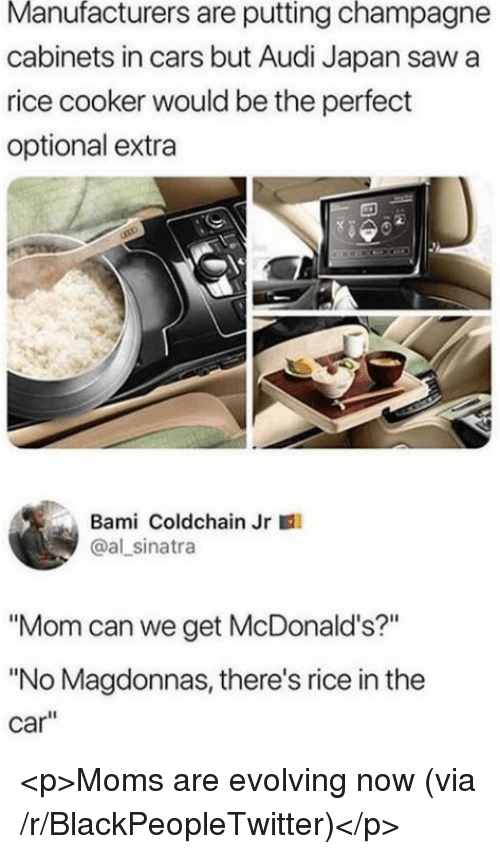 "Blackpeopletwitter, Cars, and McDonalds: Manufacturers are putting champagne  cabinets in cars but Audi Japan saw a  rice cooker would be the perfect  optional extra  Bami Coldchain Jr  @al sinatra  ""Mom can we get McDonald's?""  ""No Magdonnas, there's rice in the  car"" <p>Moms are evolving now (via /r/BlackPeopleTwitter)</p>"