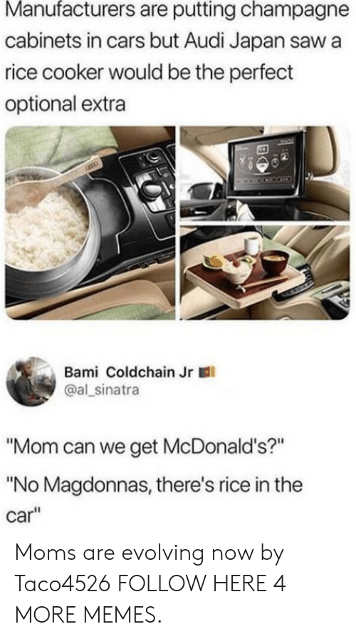 "Cars, Dank, and McDonalds: Manufacturers are putting champagne  cabinets in cars but Audi Japan saw a  rice cooker would be the perfect  optional extra  Bami Coldchain Jr  @al sinatra  ""Mom can we get McDonald's?""  ""No Magdonnas, there's rice in the  car"" Moms are evolving now by Taco4526 FOLLOW HERE 4 MORE MEMES."