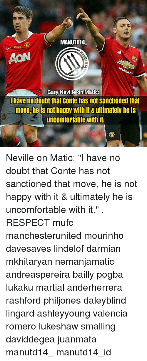 "Memes, Respect, and Happy: MANUTD14  AON  Gary Neville on Matic  have no doubt that conte has not sanctioned that  move, he is not happy with it& ultimately he is  uncomfortable with it Neville on Matic: ""I have no doubt that Conte has not sanctioned that move, he is not happy with it & ultimately he is uncomfortable with it."" . RESPECT mufc manchesterunited mourinho davesaves lindelof darmian mkhitaryan nemanjamatic andreaspereira bailly pogba lukaku martial anderherrera rashford philjones daleyblind lingard ashleyyoung valencia romero lukeshaw smalling daviddegea juanmata manutd14_ manutd14_id"
