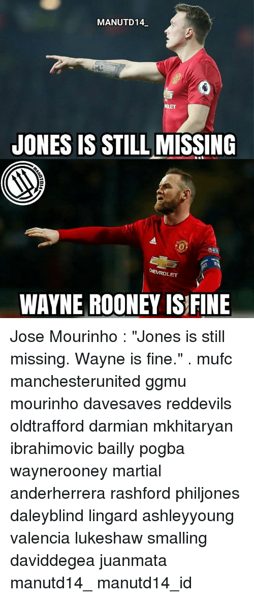 "Wayned: MANUTD14  JONES IS STILL  MISSING  CHEVROLET  WAYNE ROONEY IS FINE Jose Mourinho : ""Jones is still missing. Wayne is fine."" . mufc manchesterunited ggmu mourinho davesaves reddevils oldtrafford darmian mkhitaryan ibrahimovic bailly pogba waynerooney martial anderherrera rashford philjones daleyblind lingard ashleyyoung valencia lukeshaw smalling daviddegea juanmata manutd14_ manutd14_id"