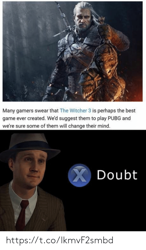 Ever Created: Many gamers swear that The Witcher 3 is perhaps the best  game ever created. We'd suggest them to play PUBG and  we're sure some of them will change their mind.  XDoubt https://t.co/lkmvF2smbd