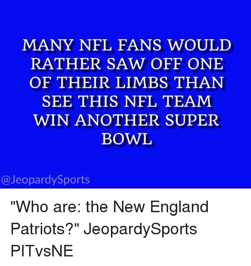 """England, Jeopardy, and New England Patriots: MANY NFL FANS WOULD  RATHER SAW OFF ONE  OF THEIR LIMBS THAN  SEE THIS NFL TEAM  WIN ANOTHER SUPER  BOWL  @Jeopardy Sports """"Who are: the New England Patriots?"""" JeopardySports PITvsNE"""