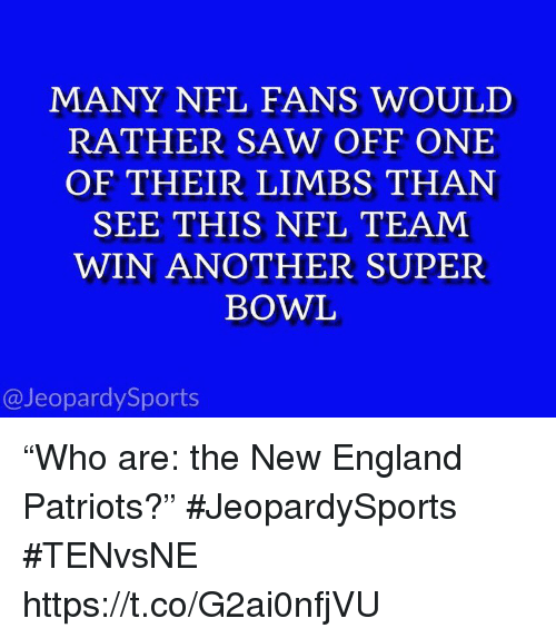 """New England Patriots: MANY NFL FANS WOULD  RATHER SAW OFF ONE  OF THEIR LIMBS THAN  SEE THIS NFL TEAM  WIN ANOTHER SUPER  BOWL  @JeopardySports """"Who are: the New England Patriots?"""" #JeopardySports #TENvsNE https://t.co/G2ai0nfjVU"""
