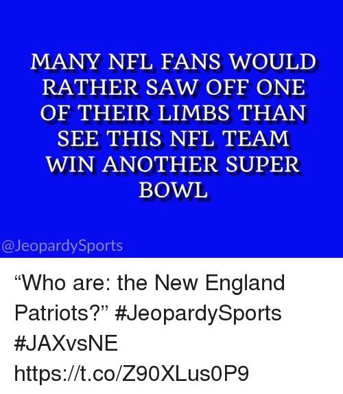 """New England Patriots: MANY NFL FANS WOULD  RATHER SAW OFF ONE  OF THEIR LIMBS THAN  SEE THIS NFL TEAM  WIN ANOTHER SUPER  BOWL  @JeopardySports """"Who are: the New England Patriots?"""" #JeopardySports #JAXvsNE https://t.co/Z90XLus0P9"""