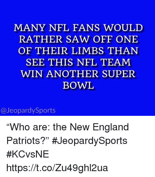 """England Patriots: MANY NFL FANS WOULD  RATHER SAW OFF ONE  OF THEIR LIMBS THAN  SEE THIS NFL TEAM  WIN ANOTHER SUPER  BOWL  @JeopardySports """"Who are: the New England Patriots?"""" #JeopardySports #KCvsNE https://t.co/Zu49ghl2ua"""