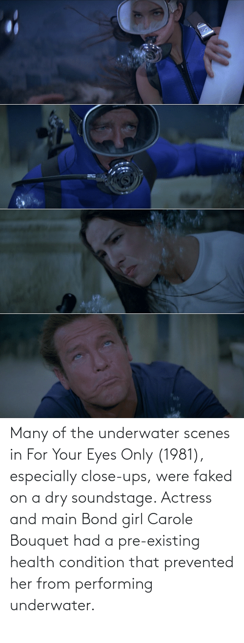 Carole: Many of the underwater scenes in For Your Eyes Only (1981), especially close-ups, were faked on a dry soundstage. Actress and main Bond girl Carole Bouquet had a pre-existing health condition that prevented her from performing underwater.
