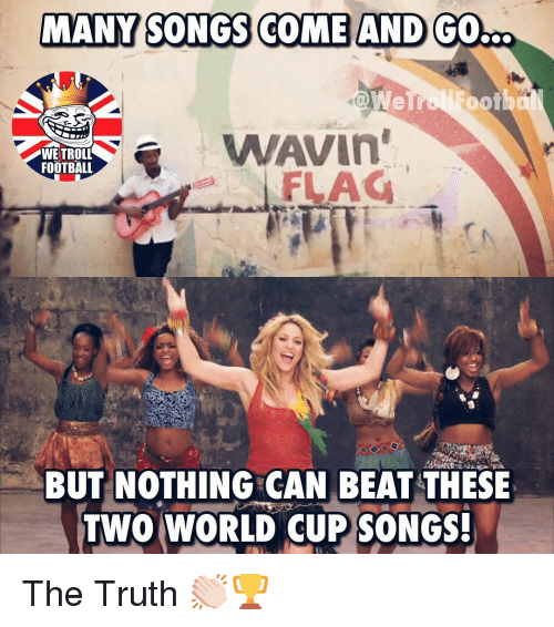 Football, Memes, and Troll: MANY SONGS COME AND  GOb  WAVIn  FLAG  WE TROLL  FOOTBALL  BUT NOTHING CAN BEAT THESE  TWO WORLD CUP SONGS! The Truth 👏🏻🏆