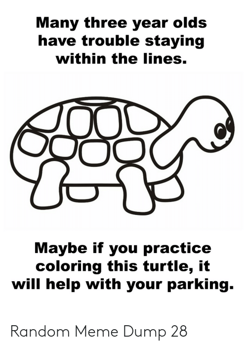 Meme, Help, and Turtle: Many three year olds  have trouble staying  within the lines.  Maybe if you practice  coloring this turtle, it  will help with your parking. Random Meme Dump 28
