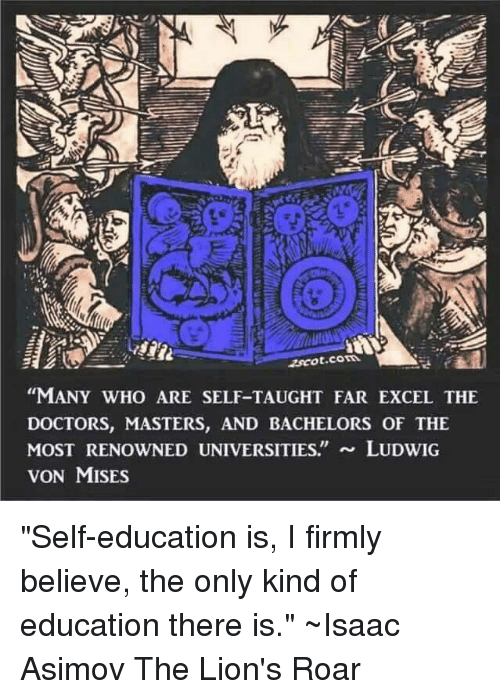 """lion roar: """"MANY WHO ARE SELF-TAUGHT FAR EXCEL THE  DOCTORS, MASTERS, AND BACHELORS OF THE  MOST RENOWNED UNIVERSITIES  LUDWIG  VON MISES """"Self-education is, I firmly believe, the only kind of education there is.""""  ~Isaac Asimov The Lion's Roar"""