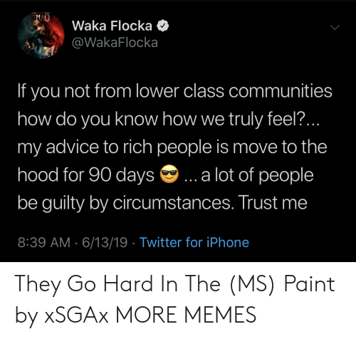 Advice, Dank, and Iphone: MAO  Waka Flocka  @WakaFlocka  If you not from lower class communities  how do you know how we truly feel..  my advice to rich people is move to the  hood for 90 days  .a lot of people  be guilty by circumstances. Trust me  8:39 AM 6/13/19 Twitter for iPhone They Go Hard In The (MS) Paint by xSGAx MORE MEMES