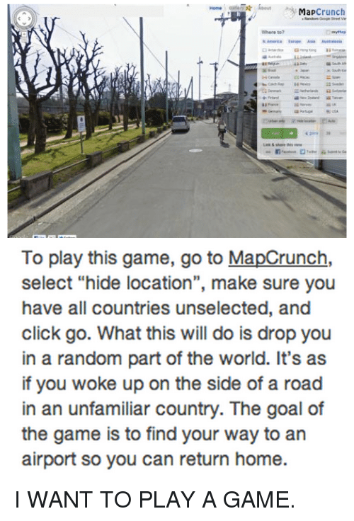 "Want To Play A Game: Map  crunch  America Australasia  To play this game, go to MapCrunch,  select ""hide location"", make sure you  have all countries unselected, and  click go. What this will do is drop you  in a random part of the world. It's as  if you woke up on the side of a road  in an unfamiliar country. The goal of  the game is to find your way to an  airport so you can return home. I WANT TO PLAY A GAME."