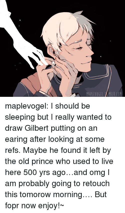 Omg, Prince, and Target: MAPLEVOGEL TAMBLR.COM maplevogel:  I should be sleeping but I really wanted to draw Gilbert putting on an earing after looking at some refs. Maybe he found it left by the old prince who used to live here 500 yrs ago…and omg I am probably going to retouch this tomorow morning…. But fopr now enjoy!~