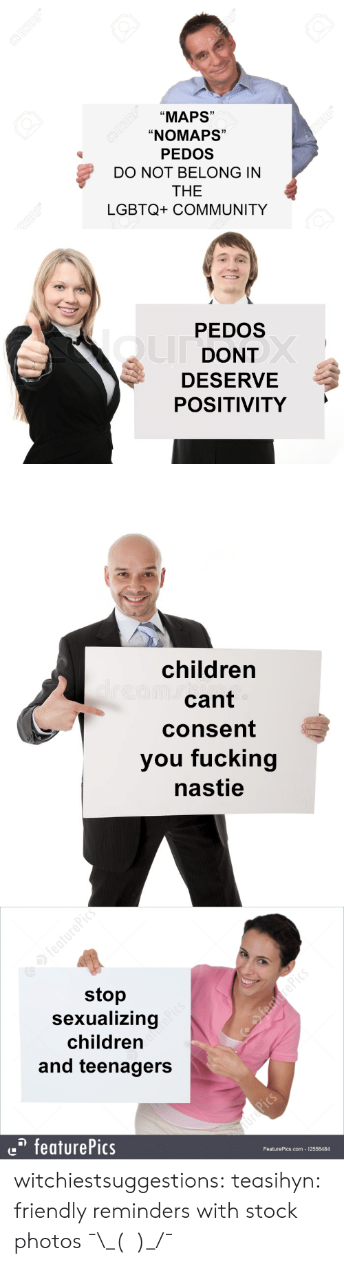"reminders: ""MAPS""  ""NOMAPS""  PEDOS  DO NOT BELONG IN  THE  LGBTQ+ COMMUNITY  Ld  1)  C0  1   PEDOS  DONT  DESERVE  POSITIVITY   children  cant  consent  you fucking  nastie   stop  Sexualizing  children  and teenagers  featurePics  FeaturePics.com 12556484 witchiestsuggestions: teasihyn: friendly reminders with stock photos  ¯\_(ツ)_/¯"