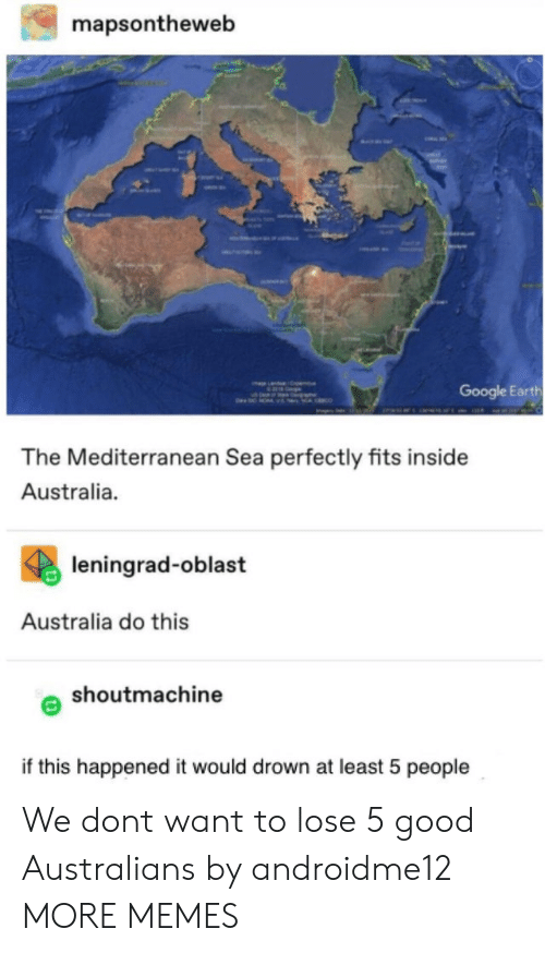 Dank, Google, and Memes: mapsontheweb  Google Earth  The Mediterranean Sea perfectly fits inside  Australia.  leningrad-oblast  Australia do this  shoutmachine  if this happened it would drown at least 5 people We dont want to lose 5 good Australians by androidme12 MORE MEMES