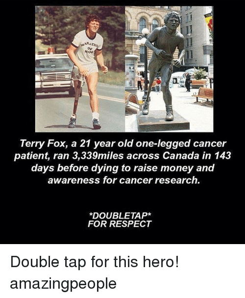 Memes, Canada, and Cancer: MAR  Terry Fox, a 21 year old one-legged cancer  patient, ran 3,339miles across Canada in 143  days before dying to raise money and  awareness for cancer research.  DOUBLE TAP*  FOR RESPECT Double tap for this hero! amazingpeople