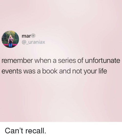 Life, Book, and Girl Memes: mar  @_uraniax  remember when a series of unfortunate  events was a book and not your life Can't recall.