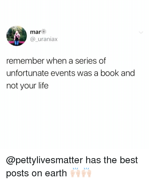 Funny, Life, and Best: mar  @_uraniax  remember when a series of  unfortunate events was a book and  not your life @pettylivesmatter has the best posts on earth 🙌🏻🙌🏻