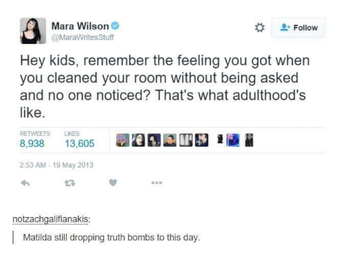 Truth Bomb: Mara Wilson  Follow  @MarawritesStuff  Hey kids, remember the feeling you got when  you cleaned your room without being asked  and no one noticed? That's what adulthood's  like  RETWEETS LIKES  8.938  13,605  2:53 AM 19 May 2013  notzachgalifianakis  Matilda still dropping truth bombs to this day