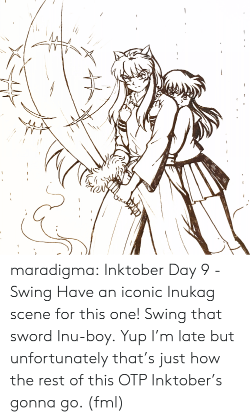 Fml, Target, and Tumblr: maradigma:  Inktober Day 9 - Swing Have an iconic Inukag scene for this one! Swing that sword Inu-boy.  Yup I'm late but unfortunately that's just how the rest of this OTP Inktober's gonna go. (fml)