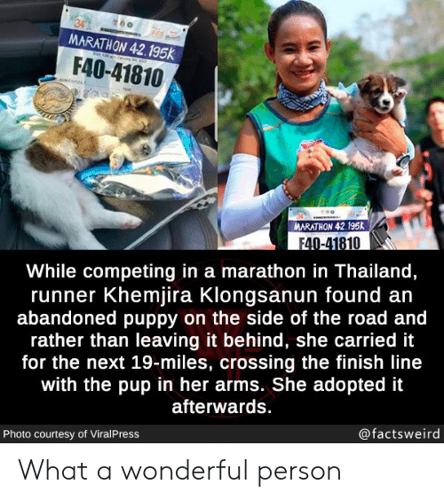 The Road: MARATHON 42.195k  30  F40-41810  N  MARATHON 42.195K  F40-41810  While competing in a marathon in Thailand,  runner Khemjira Klongsanun found an  abandoned puppy on the side of the road and  rather than leaving it behind, she carried it  for the next 19-miles, crossing the finish line  with the pup in her arms. She adopted it  afterwards.  @factsweird  Photo courtesy of ViralPress What a wonderful person