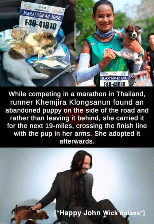 The Road: MARATHON 42.195k  F40-41810  ARATHON 42.195K  F40-41810  While competing in a marathon in Thailand,  runner Khemjira Klongsanun found an  abandoned puppy on the side of the road and  rather than leaving it behind, she carried it  for the next 19-miles, crossing the finish line  with the pup in her arms. She adopted it  afterwards  *Happy John Wick noises*]