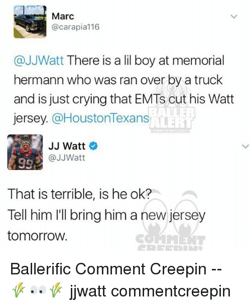Cars, Memes, and Jj Watt: Marc  @car apia 116  @JJWatt There is a lil boy at memorial  hermann who was ran over by a truck  and is just crying that EMTs cut his Watt  Jersey.  @HoustonTexans  JJ Watt  @JJWatt  That is terrible, is he ok?  Tell him I'll bring him a new jersey  tomorrow. Ballerific Comment Creepin -- 🌾👀🌾 jjwatt commentcreepin